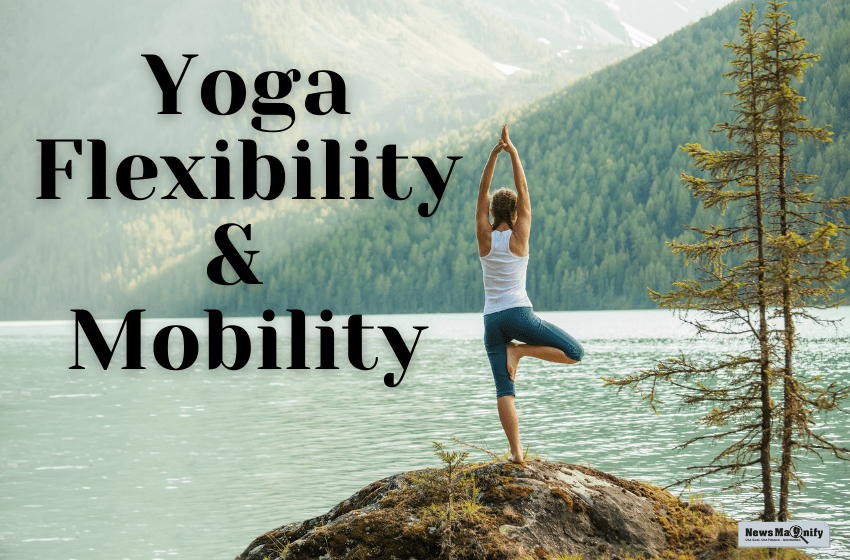 How To Develop Mobility And Flexibility Through Yoga