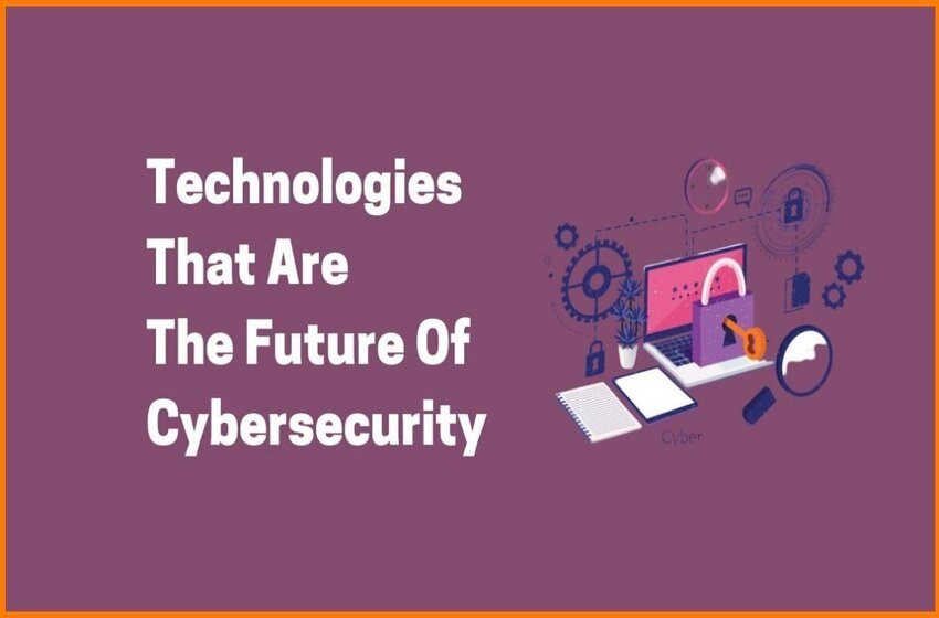 Future Cybersecurity Technologies: Future Of The Internet & Its Safety