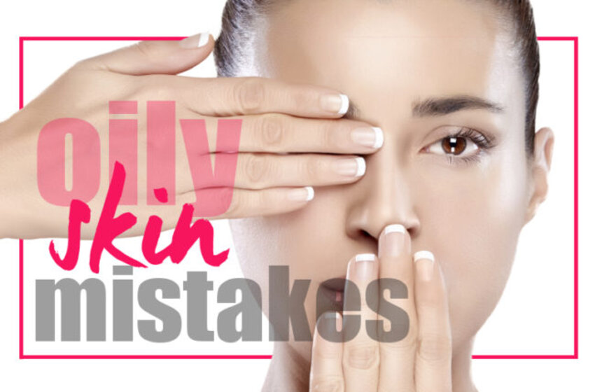 Oily Skincare Mistakes That You Should Stop Immediately